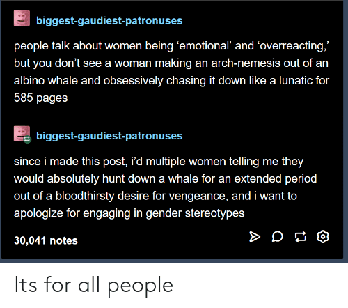 "vengeance: biggest-gaudiest-patronuses  people talk about women being 'emotional' and 'overreacting,""  but you don't see a woman making an arch-nemesis out of an  albino whale and obsessively chasing it down like a lunatic for  585 pages  biggest-gaudiest-patronuses  since i made this post, i'd multiple women telling me they  would absolutely hunt down a whale for an extended period  out of a bloodthirsty desire for vengeance, and i want to  apologize for engaging in gender stereotypes  30,041 notes Its for all people"