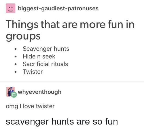 Love, Omg, and Twister: biggest-gaudiest-patronuses  Things that are more fun in  groups  Scavenger hunts  . Hide n seek  Sacrificial rituals  Twister  whyeventhough  omg I love twister scavenger hunts are so fun