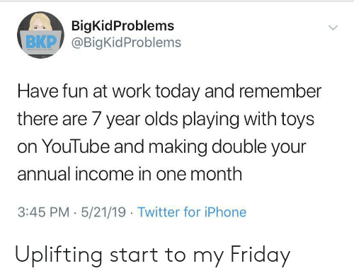 Friday, Iphone, and Twitter: BigKidProblems  ВКР) @BigKidProblems  Have fun at work today and remember  there are 7 year olds playing with toys  on YouTube and making double your  annual income in one month  3:45 PM 5/21/19 Twitter for iPhone Uplifting start to my Friday