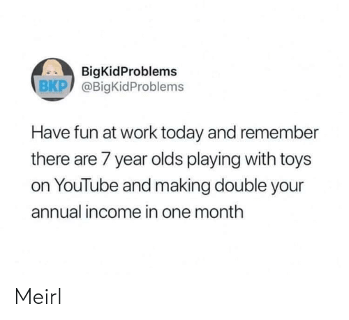 youtube.com, Work, and Today: BigKidProblems  BKP @BigKidProblems  Have fun at work today and remember  there are 7 year olds playing with toys  on YouTube and making double your  annual income in one month Meirl