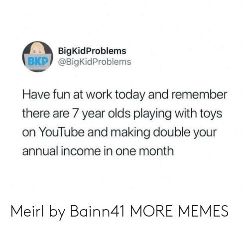 Dank, Memes, and Target: BigKidProblems  BKP @BigKidProblems  Have fun at work today and remember  there are 7 year olds playing with toys  on YouTube and making double your  annual income in one month Meirl by Bainn41 MORE MEMES