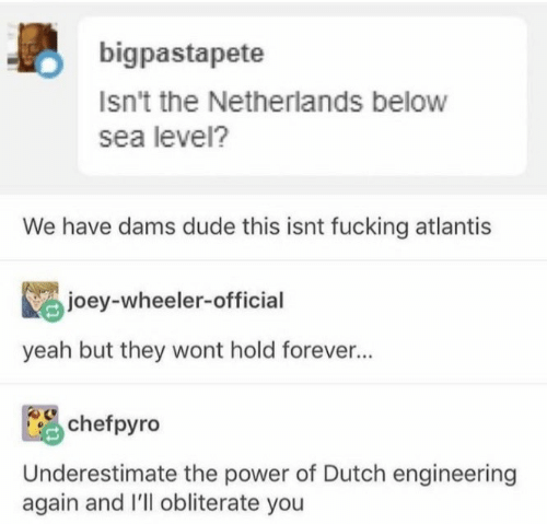 underestimate: bigpastapete  Isn't the Netherlands below  sea level?  We have dams dude this isnt fucking atlantis  joey-wheeler-official  yeah but they wont hold forever...  chefpyro  Underestimate the power of Dutch engineering  again and I'll obliterate you
