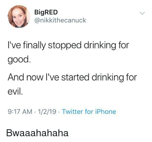 Drinking, Iphone, and Twitter: BigRED  @nikkithecanuck  I've finally stopped drinking for  good  And now l've started drinking for  evil.  9:17 AM. 1/2/19 Twitter for iPhone Bwaaahahaha