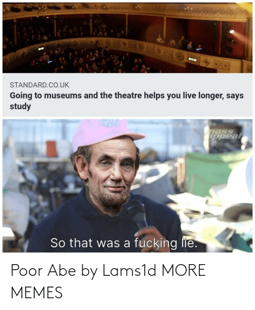 study: BIK  STANDARD.CO.UK  Going to museums and the theatre helps you live longer, says  study  nass  ppeal  So that was a fucking lie. Poor Abe by Lams1d MORE MEMES