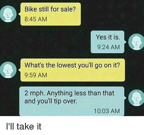 Funny, Bike, and Yes: Bike still for sale?  8:45 AM  Yes it is.  9:24 AM  What's the lowest you'll go on it?  9:59 AM  2 mph. Anything less than that  and you'll tip over.  10:03 AM I'll take it