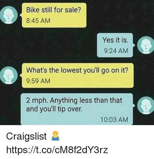Craigslist, Bike, and Yes: Bike still for sale?  8:45 AM  Yes it is.  9:24 AM  What's the lowest you'll go on it?  9:59 AM  2 mph. Anything less than that  and youll tip over.  10:03 AM Craigslist 🤷‍♂️ https://t.co/cM8f2dY3rz