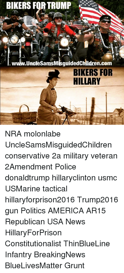 America, Memes, and News: BIKERS FOR TRUMP  w.UncleSamsMisguidedChildren.com  BIKERS FOR  HILLARY NRA molonlabe UncleSamsMisguidedChildren conservative 2a military veteran 2Amendment Police donaldtrump hillaryclinton usmc USMarine tactical hillaryforprison2016 Trump2016 gun Politics AMERICA AR15 Republican USA News HillaryForPrison Constitutionalist ThinBlueLine Infantry BreakingNews BlueLivesMatter Grunt