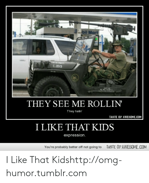 Rollin They Hatin: bil Mart  C.0513  CAUT  THEY SEE ME ROLLIN  They hatin'  TASTE OF AWESOME.COM  I LIKE THAT KIDS  expression.  TASTE OF AWESOME.COM  You're probably better off not going to I Like That Kidshttp://omg-humor.tumblr.com