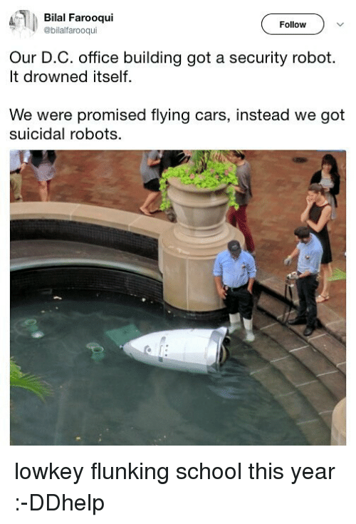 bilal: Bilal Farooqui  @bilalfarooqui  Follow  Our D.C. office building got a security robot.  It drowned itself  We were promised flying cars, instead we got  suicidal robots. lowkey flunking school this year :-DDhelp