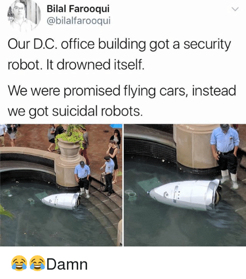 bilal: Bilal Farooqui  @bilalfarooqui  Our D.C. office building got a security  robot. It drowned itself.  We were promised flying cars, instead  we got suicidal robots. 😂😂Damn