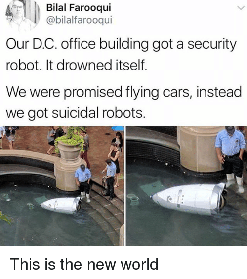 bilal: Bilal Farooqui  @bilalfarooqui  Our D.C. office building got a security  robot. It drowned itself.  We were promised flying cars, instead  we got suicidal robots. This is the new world