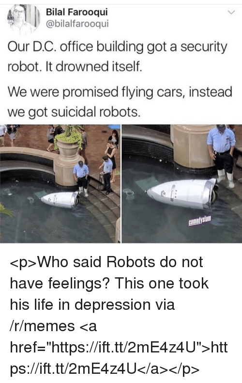 """bilal: Bilal Farooqui  @bilalfarooqui  Our D.C. office building got a security  robot. It drowned itself  We were promised flying cars, instead  we got suicidal robots.  comedyslam <p>Who said Robots do not have feelings? This one took his life in depression via /r/memes <a href=""""https://ift.tt/2mE4z4U"""">https://ift.tt/2mE4z4U</a></p>"""