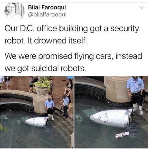 bilal: Bilal Farooqui  @bilalfarooqui  Our D.C. office building got a security  robot. It drowned itself  We were promised flying cars, instead  we got suicidal robots.  comedyslam