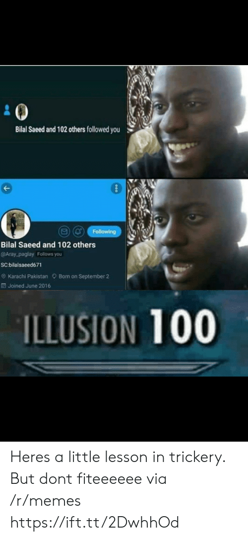 bilal: Bilal Saeed and 102 others followed you  (Q Following  Bilal Saeed and 102 others  @Aray-paglay Follows you  SC:bilalsaeed671  e) Karachi Pakistan Born on September 2  Joined June 2016  ILLUSION 100 Heres a little lesson in trickery. But dont fiteeeeee via /r/memes https://ift.tt/2DwhhOd