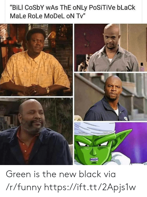 "cosby: ""BiLI CoSbY WAs ThE oNLy PoSiTiVe bLaCk  MaLe RoLe MoDeL oN Tv"" Green is the new black via /r/funny https://ift.tt/2Apjs1w"