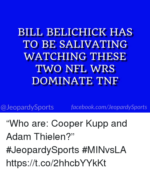"Bill Belichick, Facebook, and Nfl: BILL BELICHICK HAS  TO BE SALIVATING  WATCHING THESE  TWO NFL WRS  DOMINATE TNF  @JeopardySports facebook.com/JeopardySports ""Who are: Cooper Kupp and Adam Thielen?"" #JeopardySports #MINvsLA https://t.co/2hhcbYYkKt"