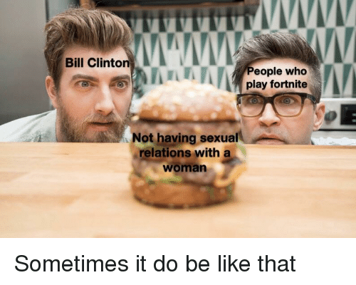 Be Like, Bill Clinton, and Clinton: Bill Clinton  eople who  play fortnite  Not having sexual  relations with a  woman Sometimes it do be like that