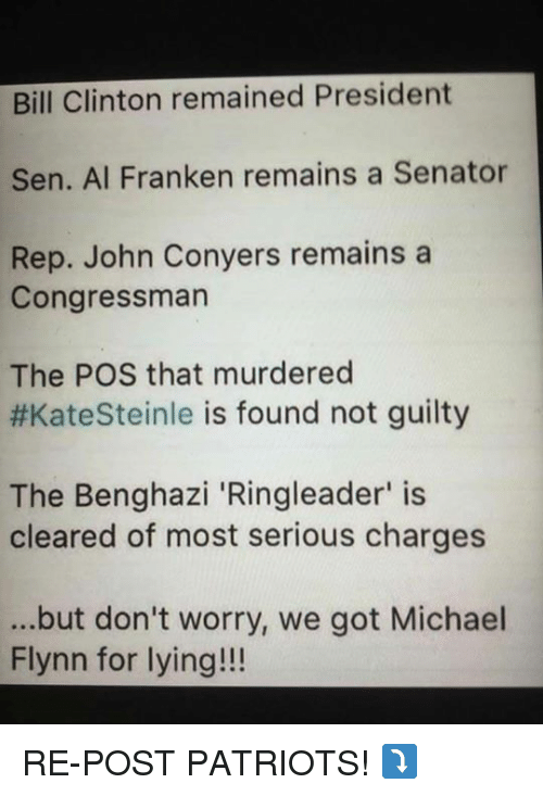 Bill Clinton, Memes, and Patriotic: Bill Clinton remained President  Sen. Al Franken remains a Senator  Rep. John Conyers remains a  Congressman  The POS that murdered  #KateSteinle is found not guilty  The Benghazi 'Ringleader' is  cleared of most serious charges  ...but don't worry, we got Michael  Flynn for lying!!! RE-POST PATRIOTS! ⤵️