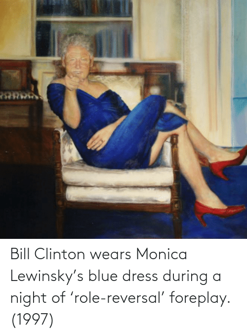 clinton: Bill Clinton wears Monica Lewinsky's blue dress during a night of 'role-reversal' foreplay. (1997)