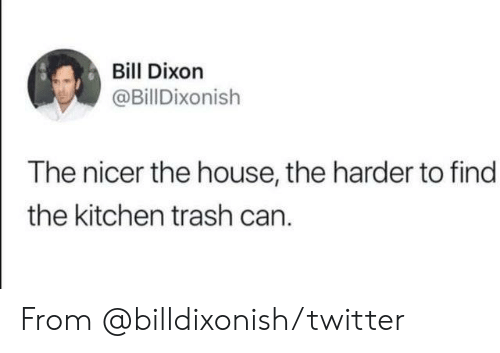 Dank, Trash, and Twitter: Bill Dixon  @BillDixonish  The nicer the house, the harder to find  the kitchen trash can. From @billdixonish/twitter