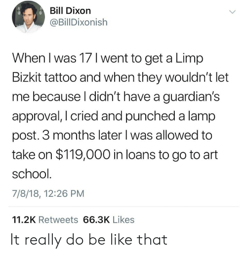 Take On: Bill Dixorn  @BillDixonish  When I was 17 l went to get a Limp  Bizkit tattoo and when they wouldn't let  me because l didn't have a guardian's  approval, I cried and punched a lamp  post. 3 months later l was allowed to  take on $119,000 in loans to go to art  school  7/8/18, 12:26 PM  11.2K Retweets 66.3K Likes It really do be like that