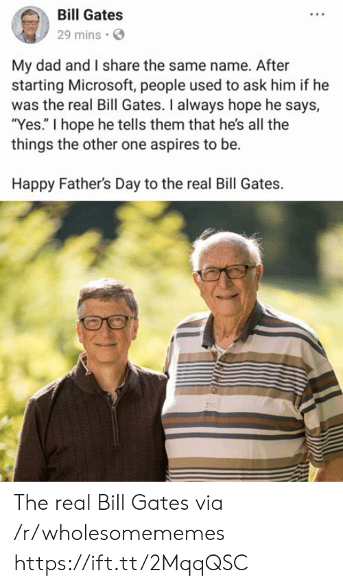 """Bill Gates, Dad, and Fathers Day: Bill Gates  29 mins  My dad and I share the same name. After  starting Microsoft, people used to ask him if he  was the real Bill Gates. I always hope he says,  """"Yes."""" I hope he tells them that he's all the  things the other one aspires to be.  Happy Father's Day to the real Bill Gates. The real Bill Gates via /r/wholesomememes https://ift.tt/2MqqQSC"""