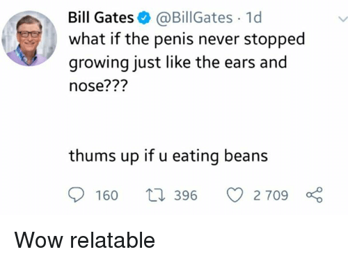 Bill Gates, Wow, and Penis: Bill Gates @BillGates 1d  what if the penis never stopped  growing just like the ears and  nose???  thums up if u eating beans  160 t 396 2709 Wow relatable