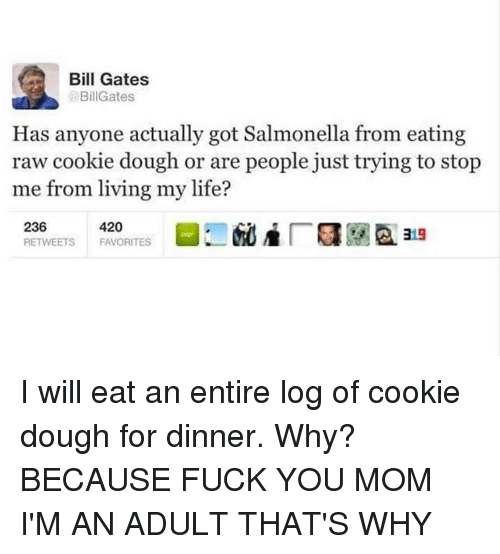 Bill Gates, Fuck You, and Life: Bill Gates  BillGates  Has anyone actually got Salmonella from eating  raw cookie dough or are people just trying to stop  me from living my life? I will eat an entire log of cookie dough for dinner. Why? BECAUSE FUCK YOU MOM I'M AN ADULT THAT'S WHY