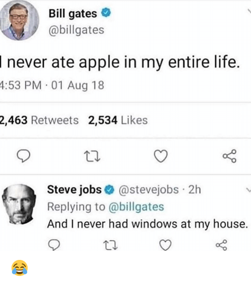 Apple, Bill Gates, and Life: Bill gates  @billgates  I never ate apple in my entire life.  4:53  PM 01 Aug 18  2,463 Retweets 2,534 Likes  Steve jobs@stevejobs 2h  Replying to @billgates  And I never had windows at my house. 😂