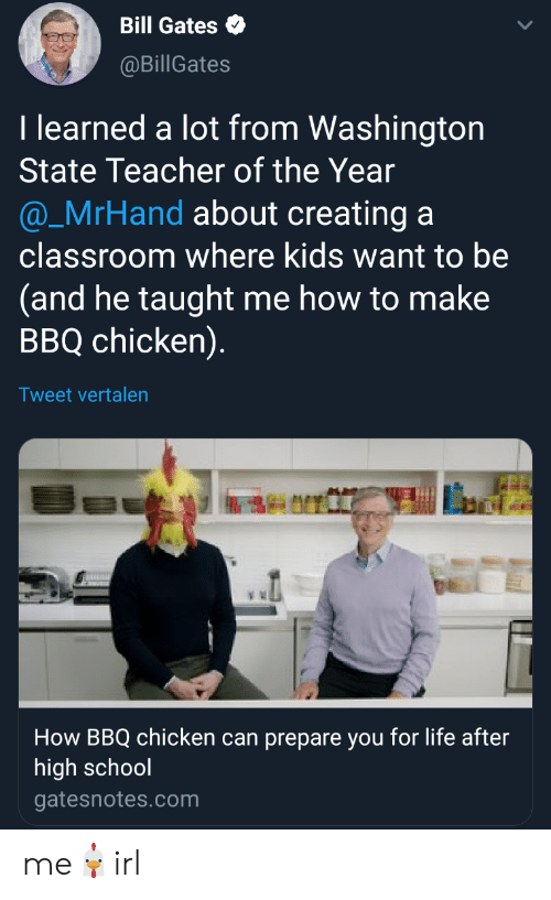 Bill Gates, Life, and School: Bill Gates  @BillGates  T learned a lot from Washington  State Teacher of the Year  @_MrHand about creating a  classroom where kids want to be  (and he taught me how to make  BBQ chicken)  Tweet vertalen  How BBQ chicken can prepare you for life after  high school  gatesnotes.com me🐔irl