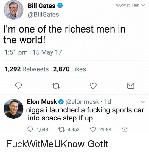 Bill Gates, Fucking, and Funny: Bill Gates  @BillGates  u/SovietFlak  -  I'm one of the richest men in  the world!  1:51 pm 15 May 17  1,292 Retweets 2,870 Likes  Elon Musk@elonmusk 1d  nigga i launched fucking sports car  into space step t up  a  1,048  4,352  29.8K FuckWitMeUKnowIGotIt
