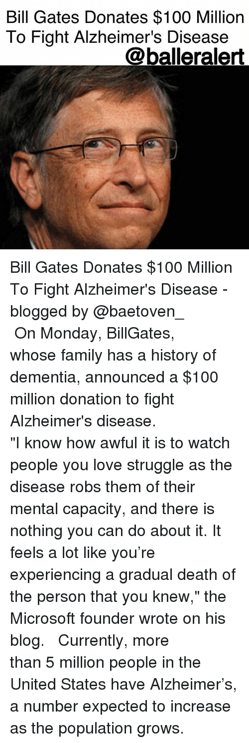 "Anaconda, Bill Gates, and Family: Bill Gates Donates $100 Million  To Fight Alzheimer's Disease  @balleralert Bill Gates Donates $100 Million To Fight Alzheimer's Disease - blogged by @baetoven_ ⠀⠀⠀⠀⠀⠀⠀ ⠀⠀⠀⠀⠀⠀⠀ On Monday, BillGates, whose family has a history of dementia, announced a $100 million donation to fight Alzheimer's disease. ⠀⠀⠀⠀⠀⠀⠀ ⠀⠀⠀⠀⠀⠀⠀ ""I know how awful it is to watch people you love struggle as the disease robs them of their mental capacity, and there is nothing you can do about it. It feels a lot like you're experiencing a gradual death of the person that you knew,"" the Microsoft founder wrote on his blog. ⠀⠀⠀⠀⠀⠀⠀ ⠀⠀⠀⠀⠀⠀⠀ Currently, more than 5 million people in the United States have Alzheimer's, a number expected to increase as the population grows."