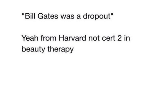 """Bill Gates, Yeah, and Harvard: """"Bill Gates was a dropout""""  Yeah from Harvard not cert 2 in  beauty therapy"""