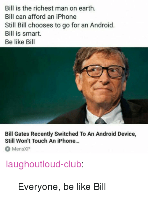 """Android, Be Like, and Bill Gates: Bill is the richest man on earth.  Bill can afford an iPhone  Still Bill chooses to go for an Android.  Bill is smart.  Be like Bill  Bill Gates Recently Switched To An Android Device,  Still Won't Touch An iPhone...  MensXP <p><a href=""""http://laughoutloud-club.tumblr.com/post/170404323011/everyone-be-like-bill"""" class=""""tumblr_blog"""">laughoutloud-club</a>:</p>  <blockquote><p>Everyone, be like Bill</p></blockquote>"""