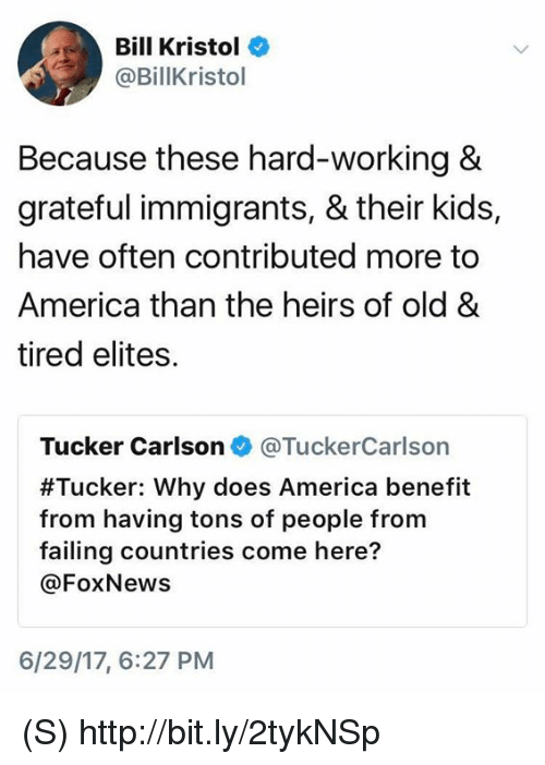 Tucker Carlson: Bill Kristol  @BillKristol  Because these hard-working 8  grateful immigrants, & their kids,  have often contributed more to  America than the heirs of old &  tired elites.  Tucker Carlson @TuckerCarlson  #Tucker: Why does America benefit  from having tons of people from  failing countries come here?  @FoxNews  6/29/17, 6:27 PM (S) http://bit.ly/2tykNSp