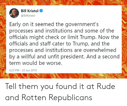 Memes, Rude, and Trump: Bill Kristol  @BillKristol  Early on it seemed the government's  processes and institutions and some of the  officials might check or limit Trump. Now the  officials and staff cater to Trump, and the  processes and institutions are overwhelmed  by a willful and unfit president. And a second  term would be worse.  6:23 PM - 22 Jun 2019 Tell them you found it at Rude and Rotten Republicans