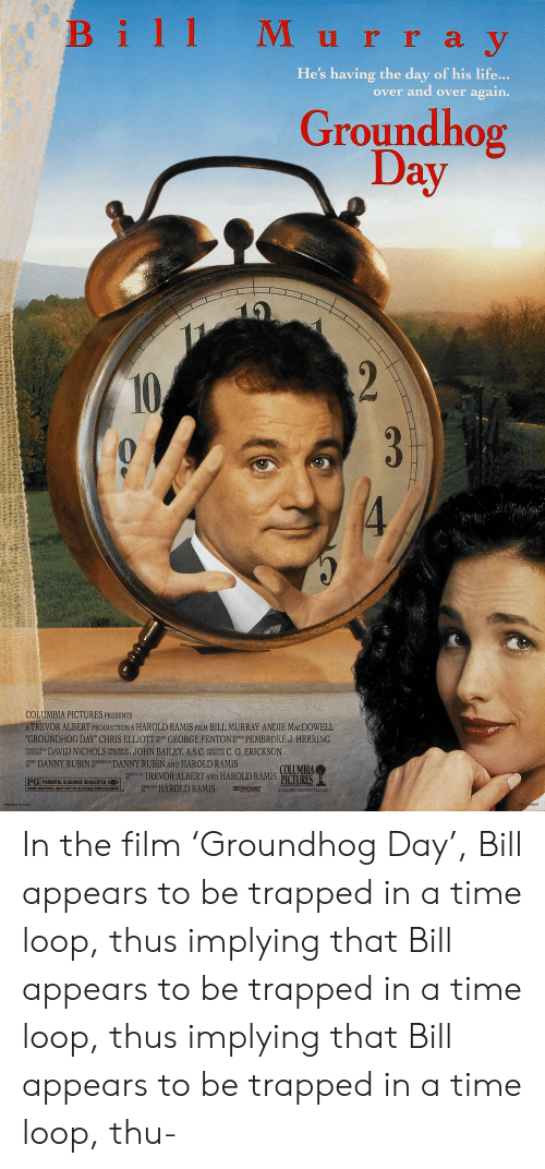 "Children, Life, and Music: Bill M urray  y  He's having the day of his life...  over and over again.  Groundhog  Day  2  10  3  4  COLUMBIA PICTURES PRESENTS  ATREVOR ALBERT PRODUCTION A HAROLD RAMIS FILM BILL MURRAY ANDIE MACDOWELL  ""GROUNDHOG DAY"" CHRIS ELLIOTT GEORGE FENTON E PEMBROKE J. HERRING  JOHN BAILEY, A.S.C  MUSIC  DAVID NICHOLS  DIRECTOR OF  PHOTOGRAPHY  PRODUCTION  DESIGNER  C. O. ERICKSON  EXECUTIVE  PRODUCER  DANNY RUBIN  SCREENPLAY  STORY  BY  DANNY RUBIN AND HAROLD RAMIS  COLUMBIA  OUCED TREVOR ALBERT AND HAROLD RAMIS PÍCTURES  PG PARENTAL GUIDANCE SUGGESTED  HAROLD RAMIS  DIRECTED  BY  D DOLEY STEED  SOME MATERIAL MAY NOT BE SUITABLE FDR CHILDREN  A COLUMBIA PICTURES RELEASE  PRINTED IN USA  NSS 030013 In the film 'Groundhog Day', Bill appears to be trapped in a time loop, thus implying that Bill appears to be trapped in a time loop, thus implying that Bill appears to be trapped in a time loop, thu-"