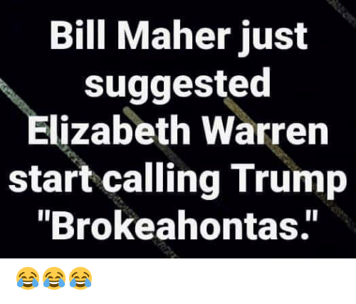 "Elizabeth Warren: Bill Maher just  suggested  Elizabeth Warren  start calling Trump  ""Brokeahontas.' 😂😂😂"