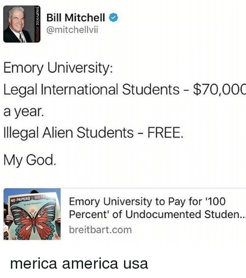 America, Anaconda, and God: Bill Mitchell  @mitchell vii  Emory University:  Legal International Students $70,000  a year.  Illegal Alien Students FREE.  My God.  NO PAPERS N  Emory University to Pay for '100  Percent of Undocumented Studen  t breitbart com merica america usa