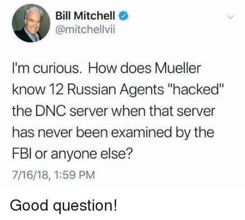 "Memes, Good, and Russian: Bill Mitchell  @mitchellvii  I'm curious. How does Mueller  know 12 Russian Agents ""hacked""  the DNC server when that server  has never been examined by the  FBl or anyone else?  7/16/18, 1:59 PM Good question!"
