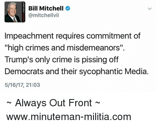 "Crime, Memes, and Militia: Bill Mitchell  @mitchellvii  Impeachment requires commitment of  ""high crimes and misdemeanors""  Trump's only crime is pissing off  Democrats and their sycophantic Media.  5/16/17, 21:03 ~ Always Out Front ~ www.minuteman-militia.com"