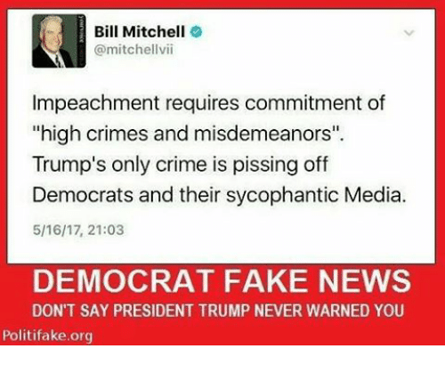 "Crime, Fake, and Memes: Bill Mitchell  @mitchellvii  Impeachment requires commitment of  ""high crimes and misdemeanors"".  Trump's only crime is pissing off  Democrats and their sycophantic Media.  5/16/17, 21:03  DEMOCRAT FAKE NEWS  DON'T SAY PRESIDENT TRUMP NEVER WARNED YOU  Politifake.org"