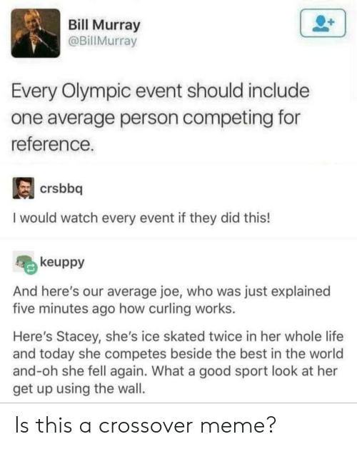 Life, Meme, and Best: Bill Murray  @BillMurray  Every Olympic event should include  one average person competing for  reference.  crsbbq  I would watch every event if they did this!  keuppy  And here's our average joe, who was just explained  five minutes ago how curling works.  Here's Stacey, she's ice skated twice in her whole life  and today she competes beside the best in the world  and-oh she fell again. What a good sport look at her  get up using the wal. Is this a crossover meme?