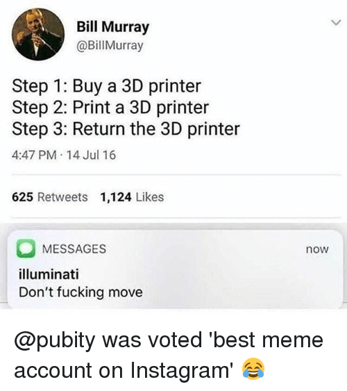 Fucking, Illuminati, and Instagram: Bill Murray  @BillMurray  Step 1: Buy a 3D printer  Step 2: Print a 3D printer  Step 3: Return the 3D printer  4:47 PM 14 Jul 16  625 Retweets 1,124 Likes  MESSAGES  illuminati  Don't fucking move  now @pubity was voted 'best meme account on Instagram' 😂