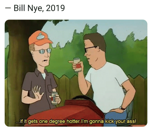 Ass, Bill Nye, and One: Bill Nye, 2019  ..if it gets one degree hotter I'm gonna kick your ass!