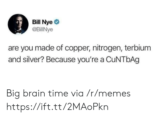 Bill Nye, Memes, and Brain: Bill Nye  @BillINye  are you made of copper, nitrogen, terbium  and silver? Because you're a CuNTbAg Big brain time via /r/memes https://ift.tt/2MAoPkn