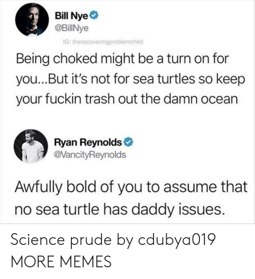 Bill Nye, Dank, and Memes: Bill Nye  @BillNye  G: therecoveringproblemchild  Being choked might be a turn on for  you...But it's not for sea turtles so keep  your fuckin trash out the damn ocean  Ryan Reynolds  @VancityReynolds  Awfully bold of you to assume that  no sea turtle has daddy issues. Science prude by cdubya019 MORE MEMES
