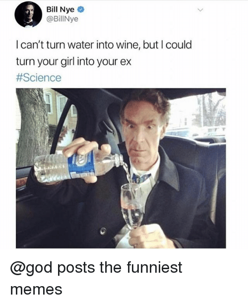 Bill Nye, God, and Memes: Bill Nye  @BillNye  I can't turn water into wine, but I coulo  turn your girl into your ex  @god posts the funniest memes