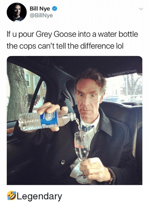 Bill Nye, Lol, and Memes: Bill Nye  @BillNye  If u pour Grey Goose into a water bottle  the cops can't tell the difference lol  G: FakeCelebrityTweet 🤣Legendary
