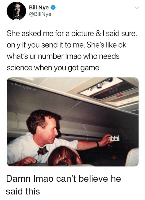 Bill Nye, Lmao, and Game: Bill Nye  @BillNye  She asked me for a picture & I said sure,  only if you send it to me. She's like ok  what's ur number Imao who needs  science when you got game  IC: TheFun Damn lmao can't believe he said this